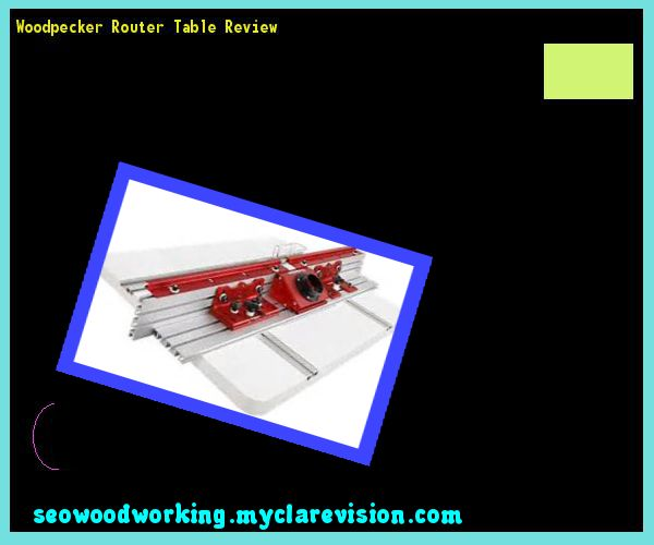 Woodpecker Router Table Review 092723 - Woodworking Plans and Projects!