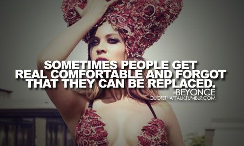 """Sometimes people get real comfortable and forget that they can be replaced."" Beyonce tellin' it like it is."