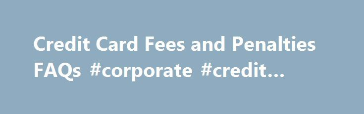 Credit Card Fees and Penalties FAQs #corporate #credit #cards http://credits.remmont.com/credit-card-fees-and-penalties-faqs-corporate-credit-cards/  #credit card company # Credit card fees and penalties FAQs Understanding how your credit card company assesses finance charges and penalties can save you hundreds of dollars. Bankrate expert Dr. Don Taylor answers some of the more frequently asked questions…  Read moreThe post Credit Card Fees and Penalties FAQs #corporate #credit #cards…