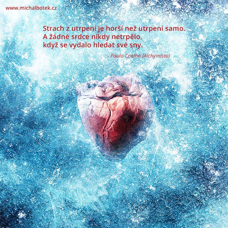 Strach z utrpení je horší než utrpení samo.A žádné srdce nikdy netrpělo,když se vydalo hledat své sny.  - Paulo Coelho (Alchymista)