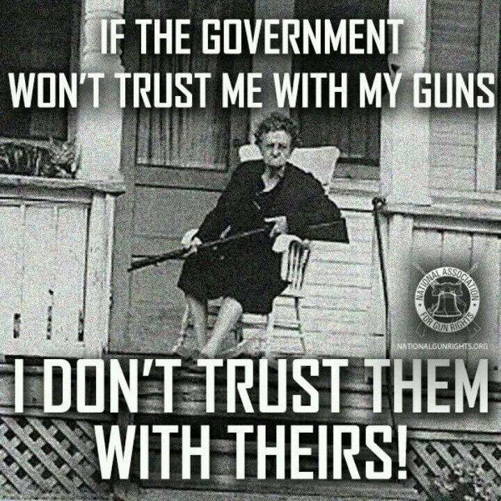 If the government won't trust me with my guns, I don't trust them with theirs.