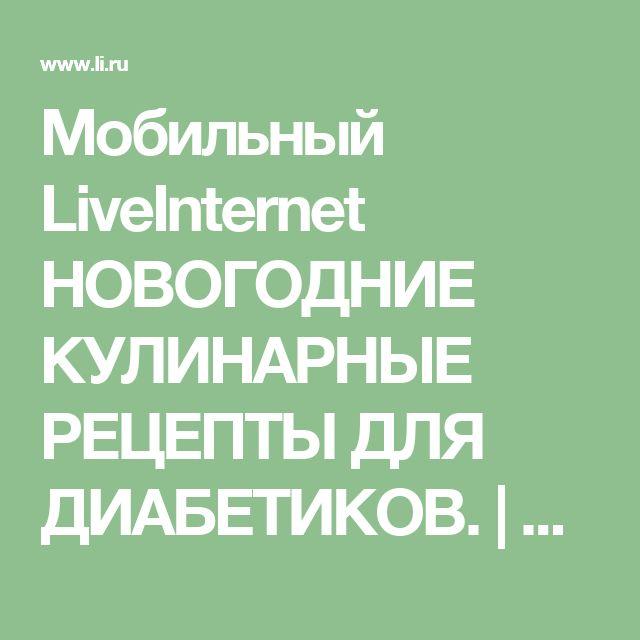 Мобильный LiveInternet НОВОГОДНИЕ КУЛИНАРНЫЕ РЕЦЕПТЫ ДЛЯ ДИАБЕТИКОВ.  | Akmaya - Записки Akmaya |