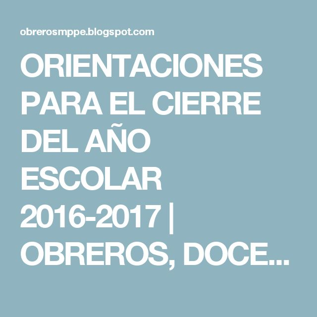 ORIENTACIONES PARA EL CIERRE DEL AÑO ESCOLAR 2016-2017           |            OBREROS, DOCENTES Y ADMINISTRATIVOS MPPE