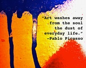 Art washes away from the soul the dust of everyday life... Pablo Picasso