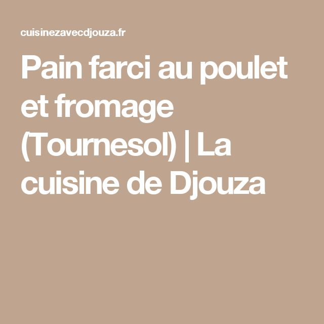 Pain farci au poulet et fromage (Tournesol) | La cuisine de Djouza