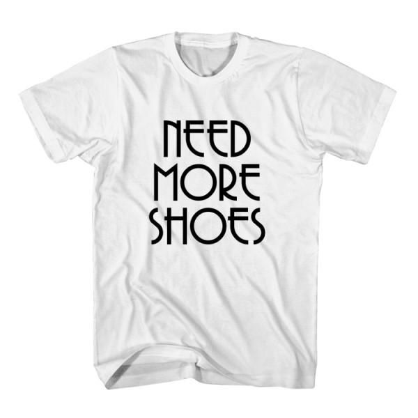 T-Shirt Need More Shoes unisex mens womens S, M, L, XL, 2XL color grey and white. Tumblr t-shirt free shipping USA and worldwide.