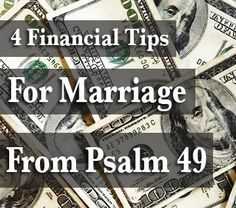 4 Financial Tips For Marriage From Psalm 49 --- Among many other biblical principles, God's Word is full of wise financial tips. The truths He shares with us are to help us make beneficial decisions in life