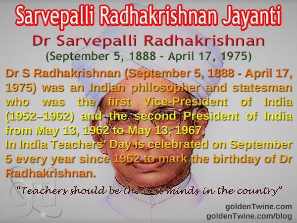 Sarvepalli Radhakrishnan Jayanti. Dr Sarvepalli Radhakrishnan (September 5, 1888 - April 17, 1975)  Dr Sarvepalli Radhakrishnan was an Indian philosopher and statesman who was the first Vice-President of India (1952 - 1962) and the second President of India from May 13, 1962 to May 13, 1967.  In India Teachers' Day is celebrated on September 5 every year since 1962 to mark the birthday of academic philosopher Dr Sarvepalli Radhakrishnan.  http://www.goldentwine.com/ind.htm