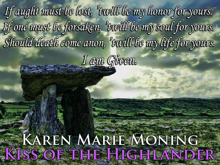 """""""If aught must be lost, 'twill be my honor for yours. If one must be forsaken, 'twill be my soul for yours. Should death come anon, 'twill be my life for yours."""" """"I am Given.""""___________KISS OF THE HIGHLANDER©Karen Marie Moning"""