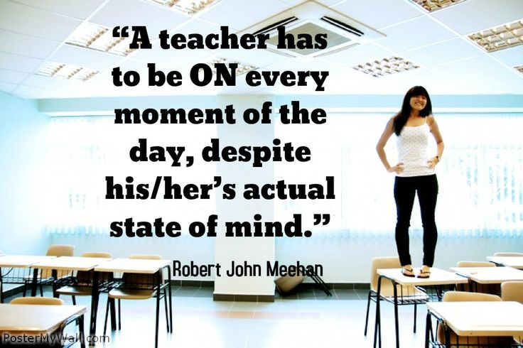 """A teacher has to be ON every moment of the day, despite his/her's actual state of mind."" Robert John Meehan"