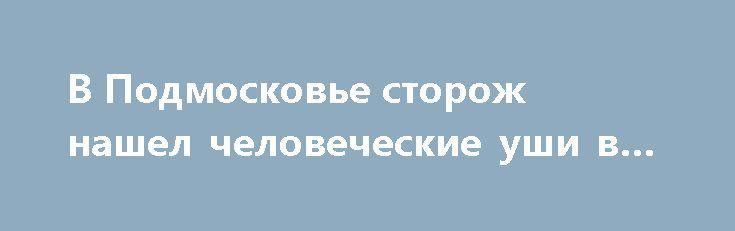 В Подмосковье сторож нашел человеческие уши в мангале http://oane.ws/2017/07/04/v-podmoskove-storozh-nashel-chelovecheskie-ushi-v-mangale.html  На территории Подмосковья сторож услышал запах горелого во время обхода территории и обнаружил в мангале человеческие уши. Останки человека работник нашел в период патрулирования на базе отдыха, расположенной в Солнечногорском районе.
