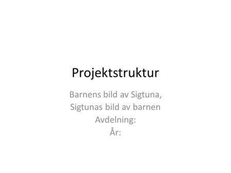 Projektstruktur Barnens bild av Sigtuna, Sigtunas bild av barnen Avdelning: År:>