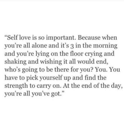 Self love is so important. Because when you're all alone and it's 3 in the morning and you're lying on the floor crying and shaking and wishing it all would end, who's going to be there for you? You. You have to pick yourself up and find the strength to carry on. At the end of the day, you're all you've got.