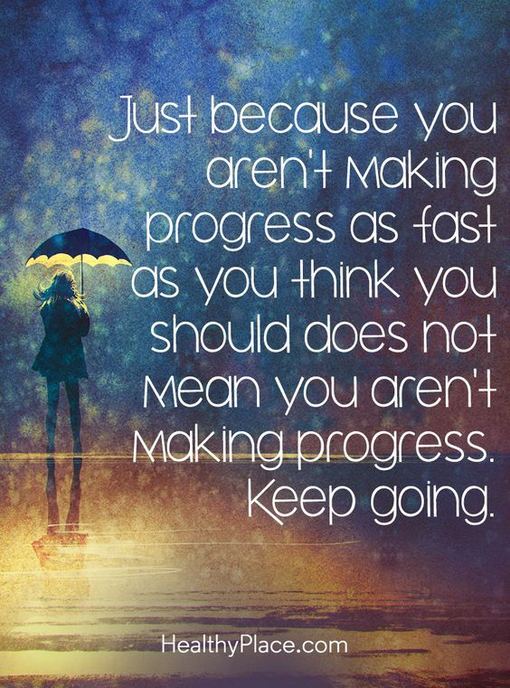 """""""Just because you aren't making progress as fast as you think you should does not mean you aren't making progress. Keep going."""" -- Progress is ambiguous. It's in the repetition of actions that promote progress. Day in and day out move forward one day at a time and before you know it, you're there; Progress. ~Missy"""