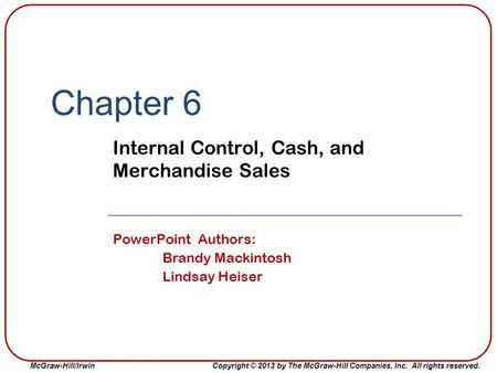 McGraw-Hill/Irwin Copyright © 2013 by The McGraw-Hill Companies, Inc. All rights reserved. Chapter 6 Internal Control, Cash, and Merchandise Sales PowerPoint.