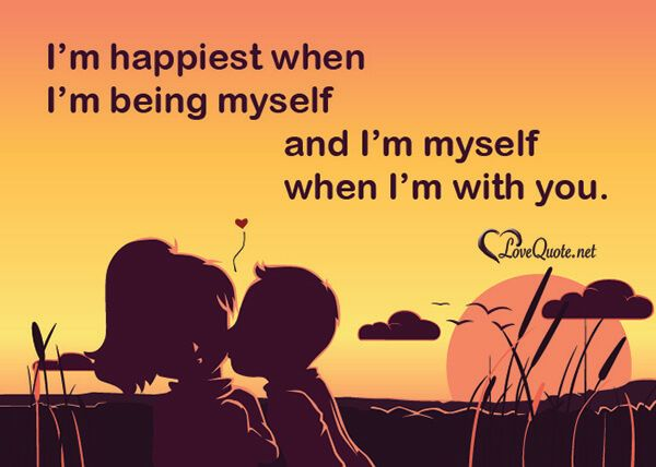 I'm happiest when I'm being myself, and I'm myself when I'm with ...