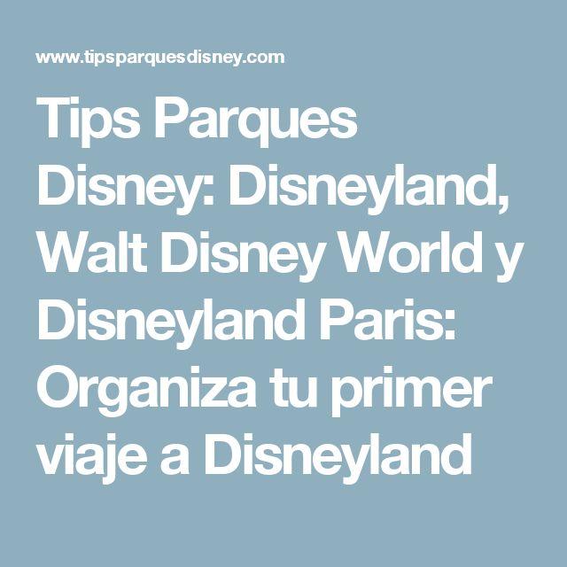 Tips Parques Disney: Disneyland, Walt Disney World y Disneyland Paris: Organiza tu primer viaje a Disneyland