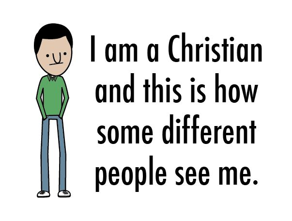 I am a Christian and this is how some different people see me