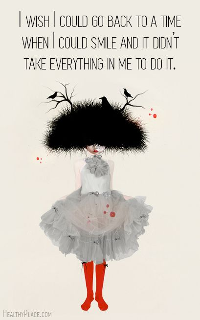 Depression quote: I wish I could go back to a time when I could smile and it didn't take everything in me to do it. www.HealthyPlace.com