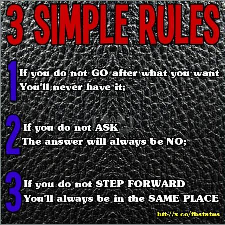 """3 SIMPLE RULES. (1) If you do not GO after what you want. You'll never have it; (2) If you do not ASK. The answer will always be NO; (3) If you do not STEP FORWARD. You'll always be in the SAME PLACE"" ‪#‎quotes‬ ‪#‎sayings‬ http://mw2f.blogspot.ca/2013/06/best-facebook-status-quotes.html"