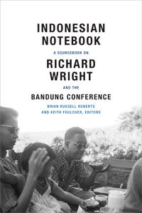 Indonesian Notebook: A Sourcebook on Richard Wright and the Bandung Conference Edited by Brian Russell Roberts and Keith Foulcher