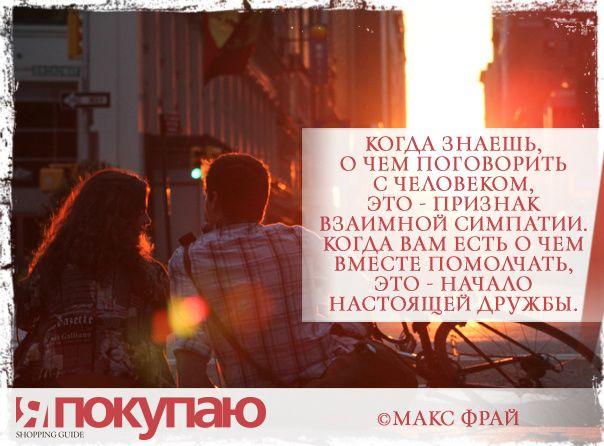 «Когда знаешь, о чем поговорить с человеком, это - признак взаимной симпатии. Когда вам есть о чем вместе помолчать, это - начало настоящей дружбы». - © Макс Фрай http://www.yapokupayu.ru