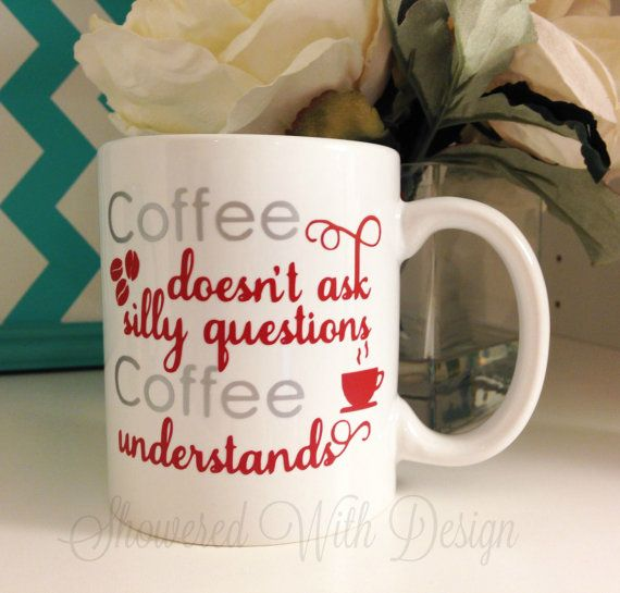 Coffee Doesn't Ask Silly Questions Coffee Understands mug  Made as pictured (White mug, silver and deep red writing)    11oz Ceramic White Mug  Vinyl    If you would like it made other than what is shown in this listing, please specify in the notes at checkout. | Shop this product here: spree.to/akte | Shop all of our products at http://spreesy.com/BleuWaveImages    | Pinterest selling powered by Spreesy.com