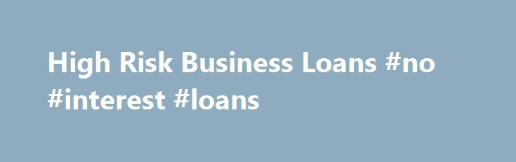 High Risk Business Loans #no #interest #loans http://loans.remmont.com/high-risk-business-loans-no-interest-loans/  #high risk loans # High Risk Business Loans There are a lot of really good small businesses out there that can be great businesses with access to additional working capital. Some of the business owners operating these companies are considered a high risk because of recent credit issues, their companies operate in an industry that […]The post High Risk Business Loans #no…