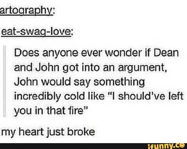 I don't like Dean being hurt but I don't doubt that John could have said this 'cos he was soooo abusive ya'll
