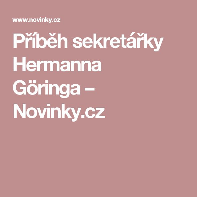 Příběh sekretářky Hermanna Göringa– Novinky.cz