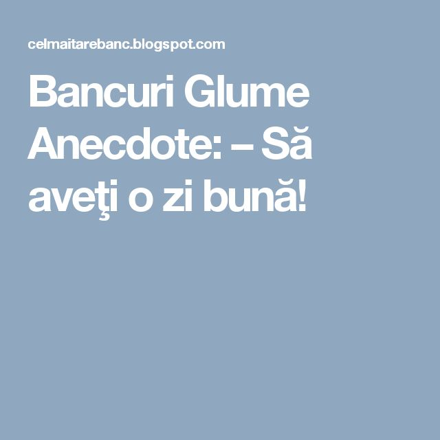 Bancuri Glume Anecdote: – Să aveţi o zi bună!