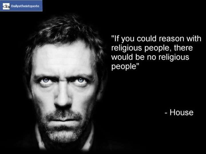 Gregory House - http://dailyatheistquote.com/atheist-quotes/2013/05/08/gregory-house-2/