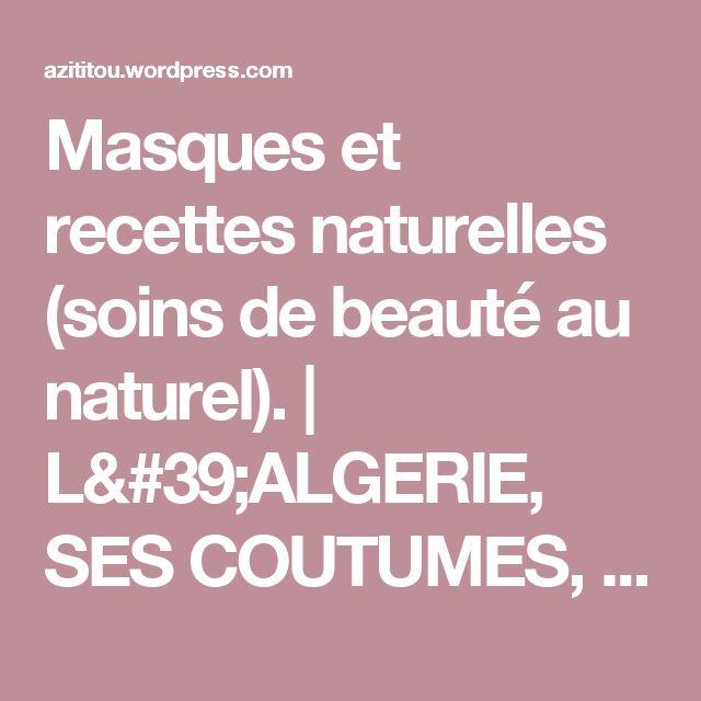 Masques et recettes naturelles (soins de beauté au naturel). | L'ALGERIE, SES COUTUMES, SA CULTURE, ET SES TRADITIONS.