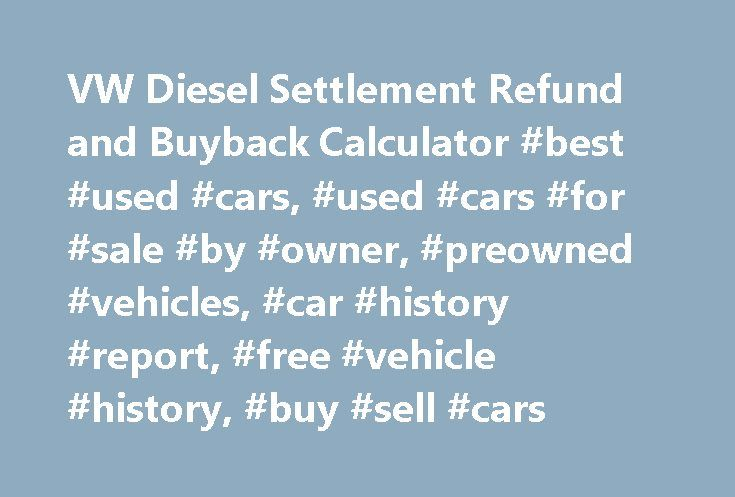 VW Diesel Settlement Refund and Buyback Calculator #best #used #cars, #used #cars #for #sale #by #owner, #preowned #vehicles, #car #history #report, #free #vehicle #history, #buy #sell #cars http://renta.nef2.com/vw-diesel-settlement-refund-and-buyback-calculator-best-used-cars-used-cars-for-sale-by-owner-preowned-vehicles-car-history-report-free-vehicle-history-buy-sell-cars/  Volkswagen's Diesel Settlement Refund Buyback Calculator There are two options available to owners, the first is a…