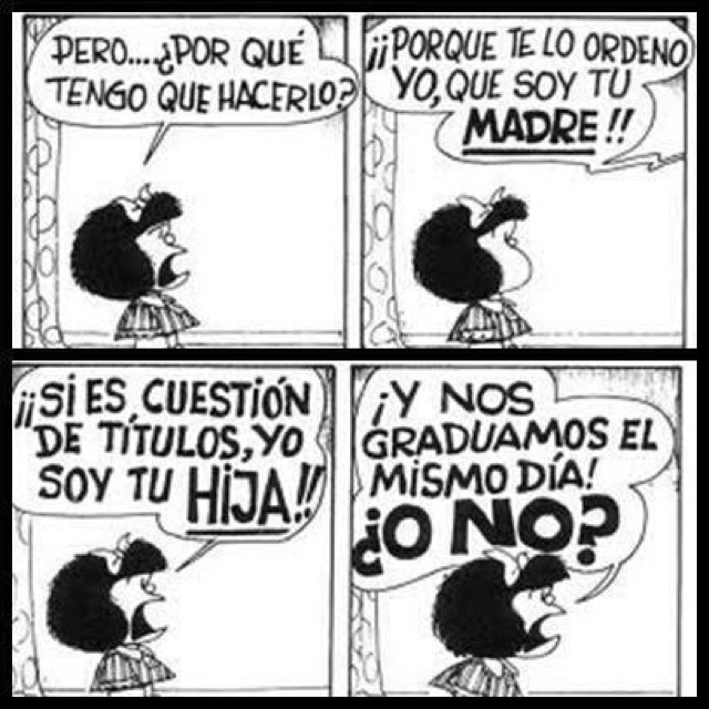 "Mafalda (arguing with her mother):  ""But... why do I have to do it?""  ""Because I'm your MOTHER, and I'm telling you to do it!!""  ""If it's a matter of titles, I am your DAUGHTER!!"" ""And we graduated the same day, DIDN'T WE?"""