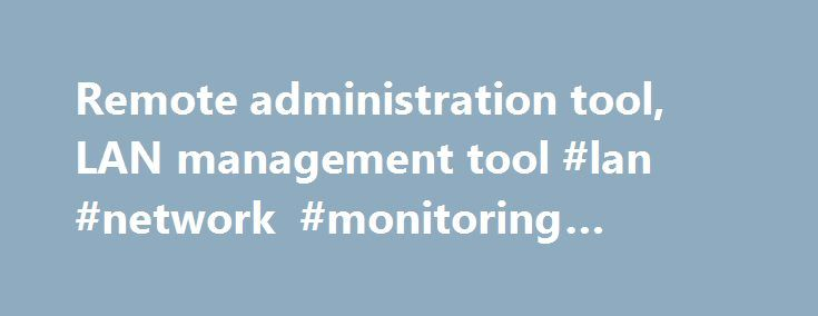 Remote administration tool, LAN management tool #lan #network #monitoring #software http://ireland.remmont.com/remote-administration-tool-lan-management-tool-lan-network-monitoring-software/  #Without installing any server side program, you would find remote administration more easy by using LanHelper s NT administration utilities and other LAN management features. With LanHelper you can: Scan IP ranges, LAN, or domain controller to gather network information such as MAC address, logged-on…