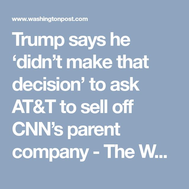 Trump says he 'didn't make that decision' to ask AT&T to sell off CNN's parent company - The Washington Post