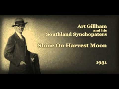 Art Gillham and his Southland Synchopaters - Shine On Harvest Moon (1931)    Art Gillham (Jan.1,1895, St. Louis, Missouri - June 6,1961, Atlanta, Georgia) was an American songwriter, who was among the first crooners as a pioneer radio artist and a recording artist for Columbia Records.