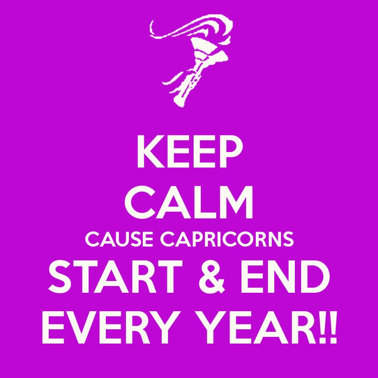 KEEP CALM CAUSE CAPRICORNS START & END EVERY YEAR!!