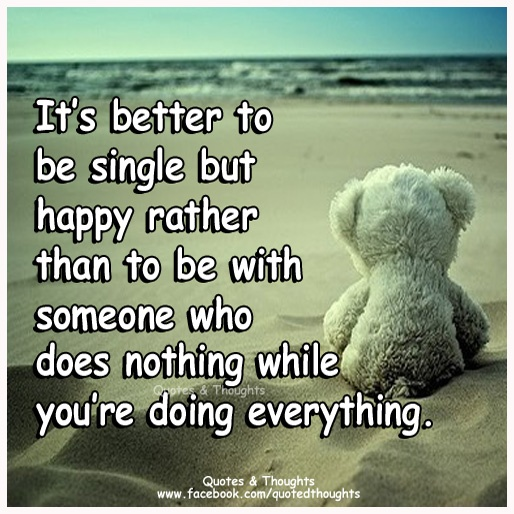 Happy To Be Single Quotes For Guys: It's Better To Be Single But Happy Rather Than To Be With