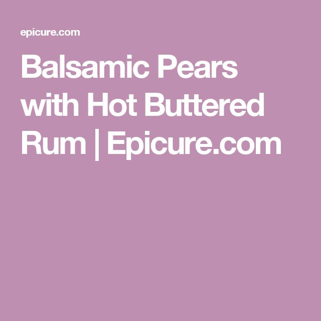 Balsamic Pears with Hot Buttered Rum |          Epicure.com