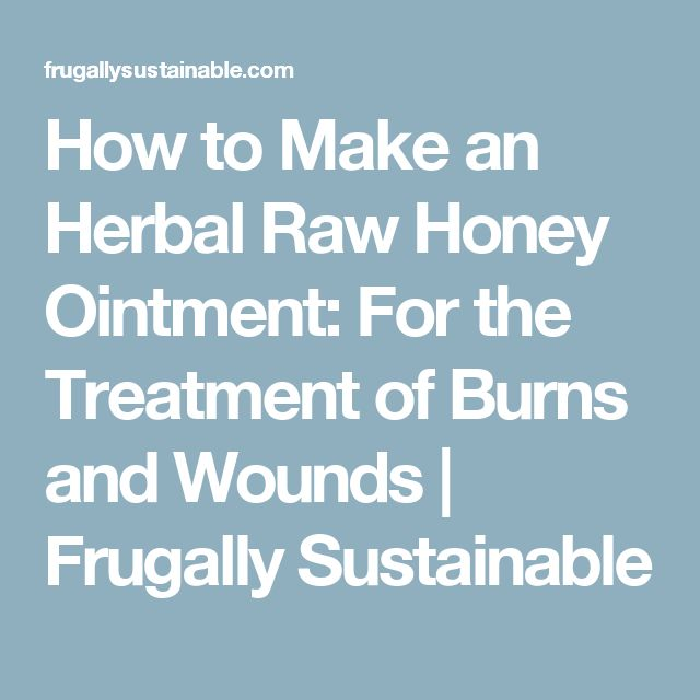 How to Make an Herbal Raw Honey Ointment: For the Treatment of Burns and Wounds | Frugally Sustainable