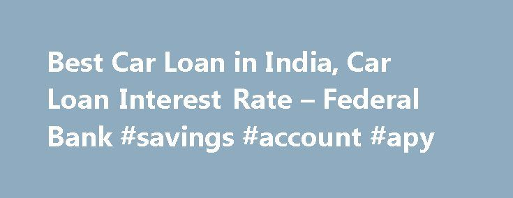 Best Car Loan in India, Car Loan Interest Rate – Federal Bank #savings #account #apy http://savings.nef2.com/best-car-loan-in-india-car-loan-interest-rate-federal-bank-savings-account-apy/  Personal Car Loan Pay KSEB Electricity Bill online Apply Online for Federal Bank SBI Credit Cards Zero Collateral Loans 60 Month Loan Tenure Club Your Income Avoid Penalty □ Two passport size photos each of the applicant/ and the co obligant □ Identity Proof – Passport / Voters ID / Driving License/ PAN…