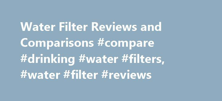 Water Filter Reviews and Comparisons #compare #drinking #water #filters, #water #filter #reviews http://mississippi.remmont.com/water-filter-reviews-and-comparisons-compare-drinking-water-filters-water-filter-reviews/  Compare Water Filters Find the product that is right for you Never before has the need been greater for quality home water filtration. Whether your home uses municipal tap water or private well water, there are contaminants present in the water you use for drinking, cooking…