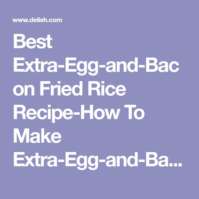 Best Extra-Egg-and-Bacon Fried Rice Recipe-How To Make Extra-Egg-and-Bacon Fried Rice—Delish.com