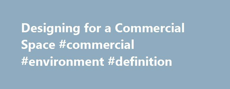Designing for a Commercial Space #commercial #environment #definition http://commercial.nef2.com/designing-for-a-commercial-space-commercial-environment-definition/  #commercial space # Designing for a Commercial Space Commercial, sometimes also referred to as contract, design focuses on the design, professional design team coordination, planning, budgeting, specifying/purchasing and furnishings installation of interior environments used for commercial, government or educational purposes…