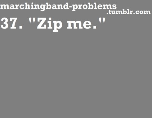 Marching Band Problems haha always sounds the dirtiest when your burning up and yell someone unzip me now! And a guy does it lol
