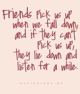 Friends pick us up & if they can't they lay down with us and listen for awhile!
