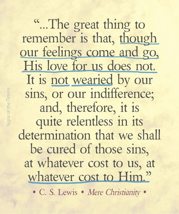 "CS Lewis quote""...The great thing to remember is that, though our feelings come and go, His love for us does not. It is not wearied by our sins, or our indifference; and, therefore, it is quite relentless in its determination that we shall be cured of those sins, at whatever cost to us, at whatever cost to Him."" • C. S. Lewis • Mere Christianity • #cslewis #merechristianity #signsofthetimms"