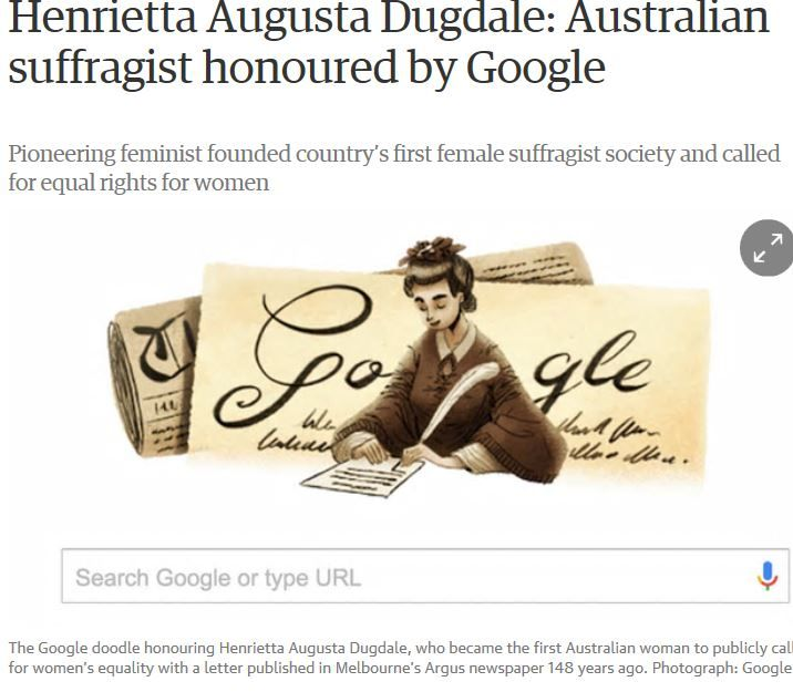 On 13 April 1869, Dugdale became the first Australian woman to publicly call for women's equality with a letter published in Melbourne's Argus newspaper.Dugdale also attacked Victoria's court system for failing to take action on violence against women. She was credited as one of the women who led Australia to in 1902 become the second country to grant women the right to vote.